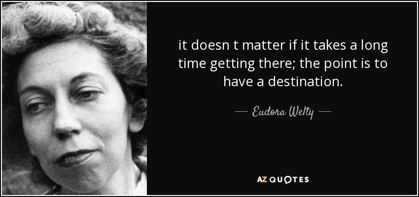 it doesn t matter if it takes a long time getting there; the point is to have a destination. - Eudora Welty
