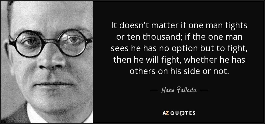 It doesn't matter if one man fights or ten thousand; if the one man sees he has no option but to fight, then he will fight, whether he has others on his side or not. - Hans Fallada