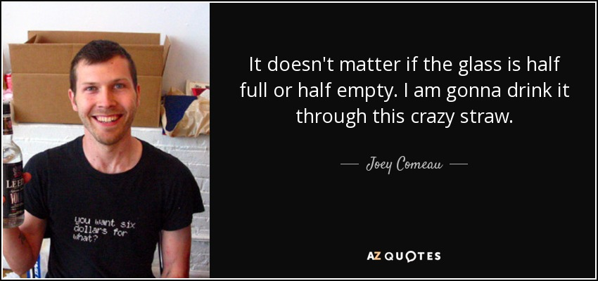 It doesn't matter if the glass is half full or half empty. I am gonna drink it through this crazy straw. - Joey Comeau