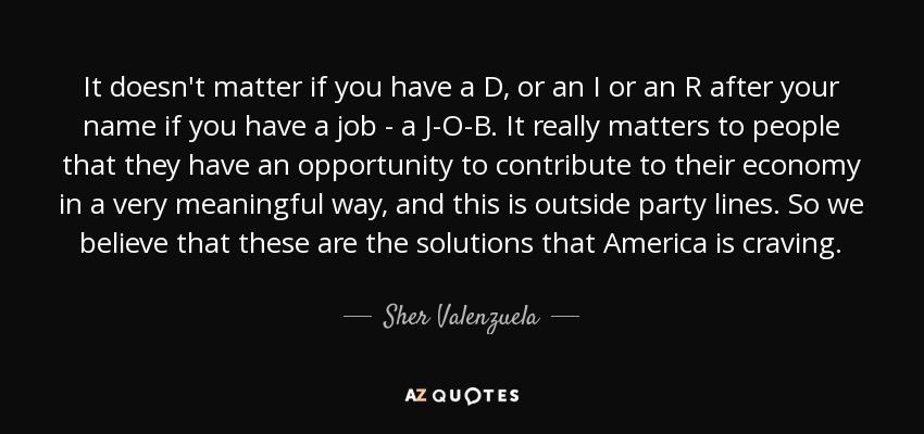 It doesn't matter if you have a D, or an I or an R after your name if you have a job - a J-O-B. It really matters to people that they have an opportunity to contribute to their economy in a very meaningful way, and this is outside party lines. So we believe that these are the solutions that America is craving. - Sher Valenzuela