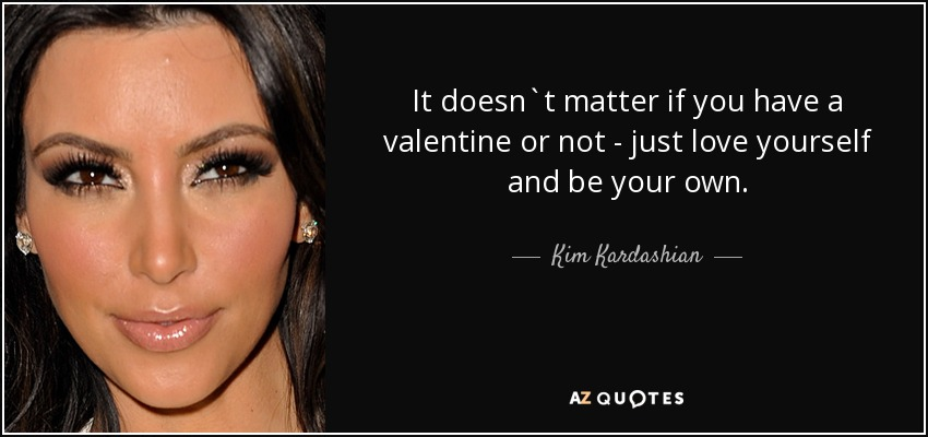 It doesn`t matter if you have a valentine or not - just love yourself and be your own. - Kim Kardashian