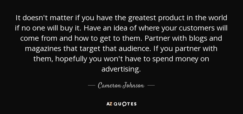 It doesn't matter if you have the greatest product in the world if no one will buy it. Have an idea of where your customers will come from and how to get to them. Partner with blogs and magazines that target that audience. If you partner with them, hopefully you won't have to spend money on advertising. - Cameron Johnson