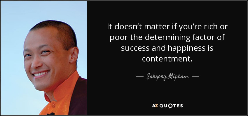 It doesn't matter if you're rich or poor-the determining factor of success and happiness is contentment. - Sakyong Mipham