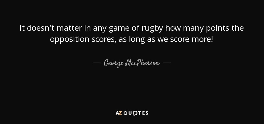 It doesn't matter in any game of rugby how many points the opposition scores, as long as we score more! - George MacPherson