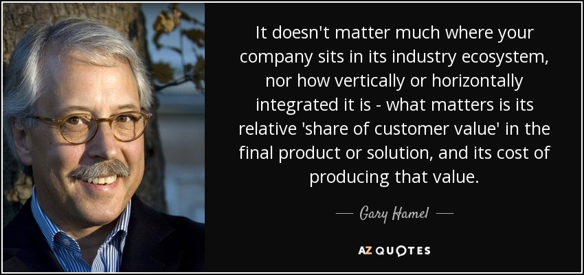 It doesn't matter much where your company sits in its industry ecosystem, nor how vertically or horizontally integrated it is - what matters is its relative 'share of customer value' in the final product or solution, and its cost of producing that value. - Gary Hamel