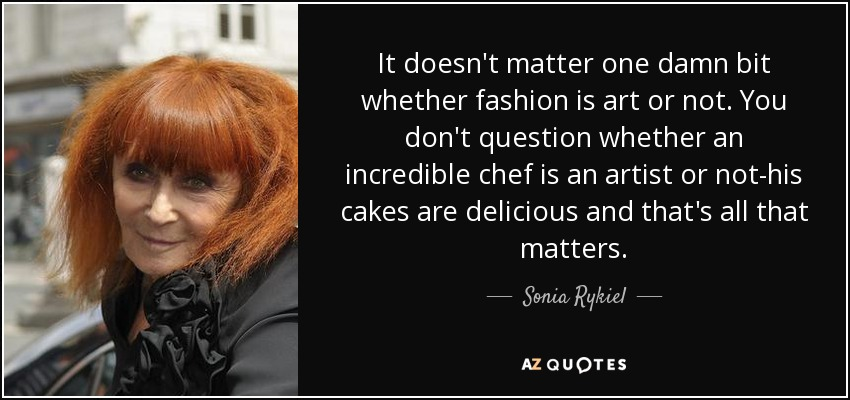 It doesn't matter one damn bit whether fashion is art or not. You don't question whether an incredible chef is an artist or not-his cakes are delicious and that's all that matters. - Sonia Rykiel