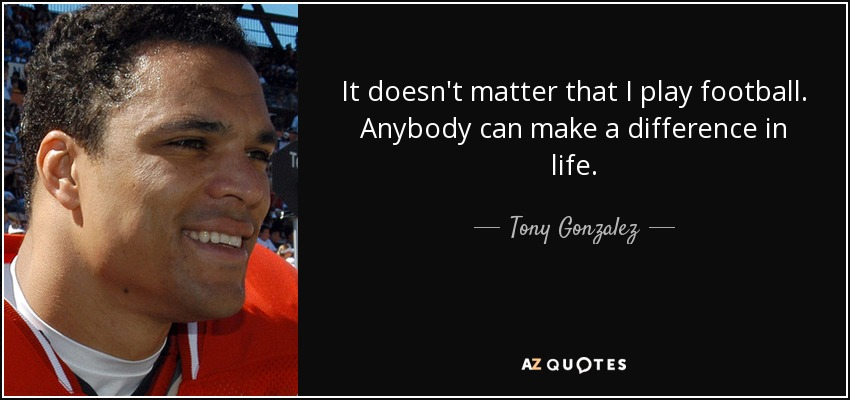 It doesn't matter that I play football. Anybody can make a difference in life. - Tony Gonzalez