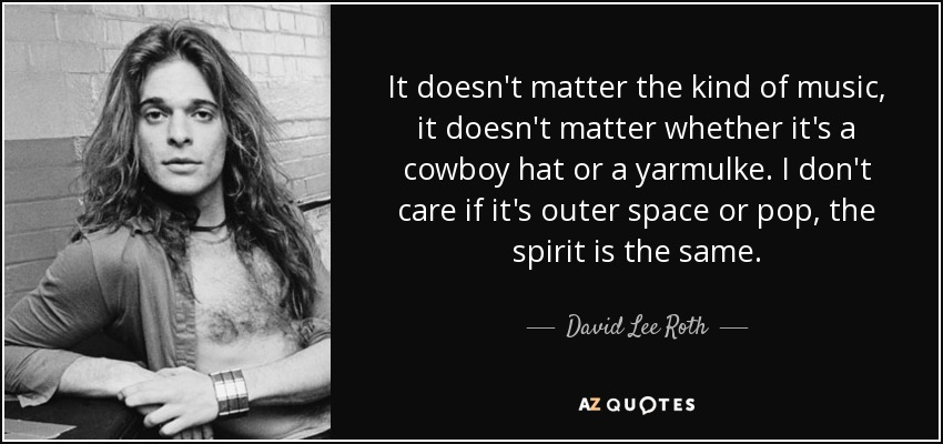 It doesn't matter the kind of music, it doesn't matter whether it's a cowboy hat or a yarmulke. I don't care if it's outer space or pop, the spirit is the same. - David Lee Roth