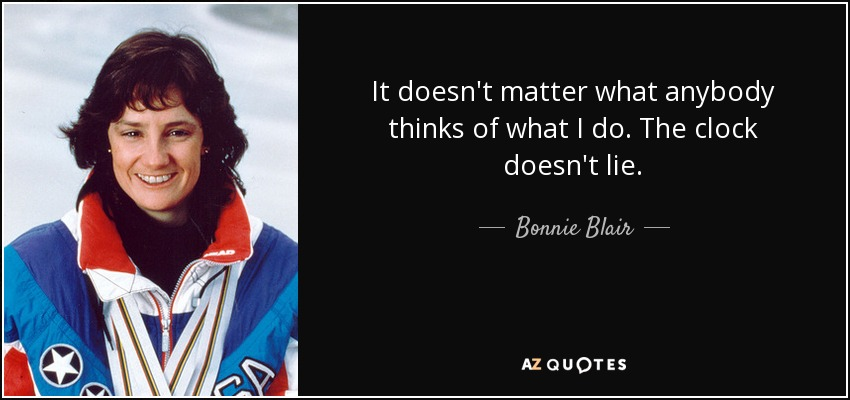 It doesn't matter what anybody thinks of what I do. The clock doesn't lie. - Bonnie Blair