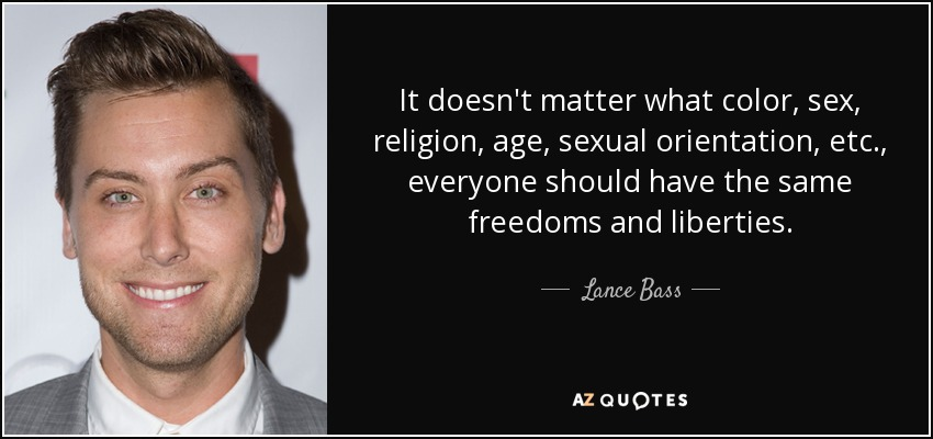 It doesn't matter what color, sex, religion, age, sexual orientation, etc., everyone should have the same freedoms and liberties. - Lance Bass