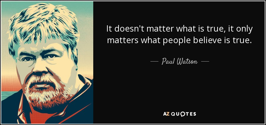 It doesn't matter what is true, it only matters what people believe is true. - Paul Watson