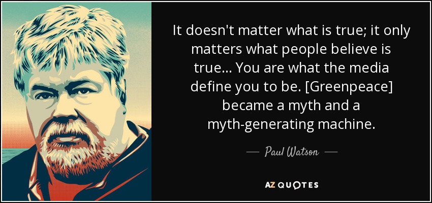 It doesn't matter what is true; it only matters what people believe is true... You are what the media define you to be. [Greenpeace] became a myth and a myth-generating machine. - Paul Watson