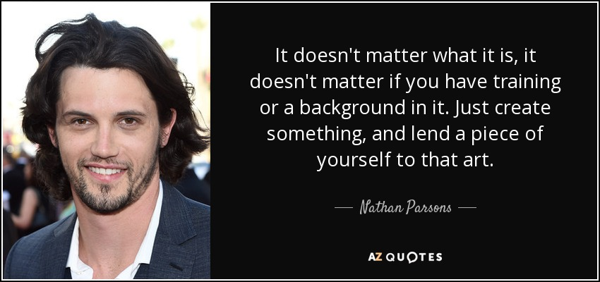 It doesn't matter what it is, it doesn't matter if you have training or a background in it. Just create something, and lend a piece of yourself to that art. - Nathan Parsons
