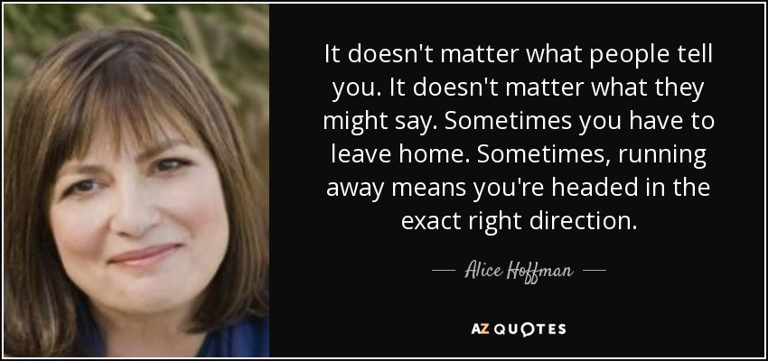 It doesn't matter what people tell you. It doesn't matter what they might say. Sometimes you have to leave home. Sometimes, running away means you're headed in the exact right direction. - Alice Hoffman