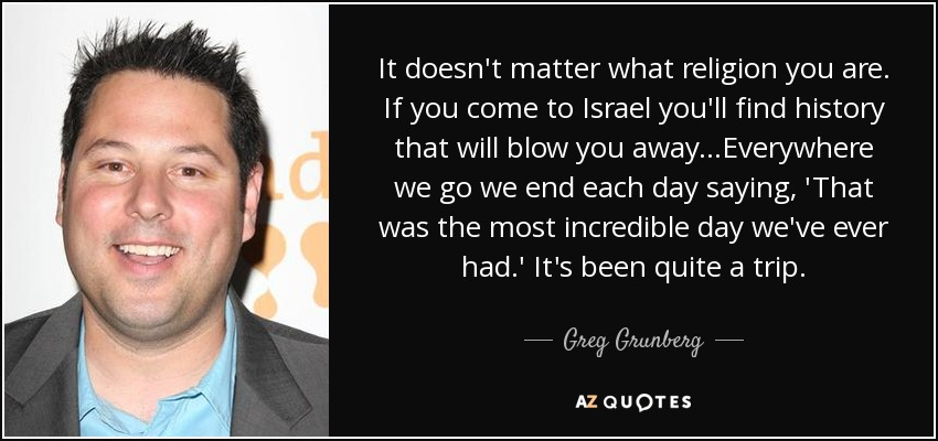 It doesn't matter what religion you are. If you come to Israel you'll find history that will blow you away...Everywhere we go we end each day saying, 'That was the most incredible day we've ever had.' It's been quite a trip. - Greg Grunberg
