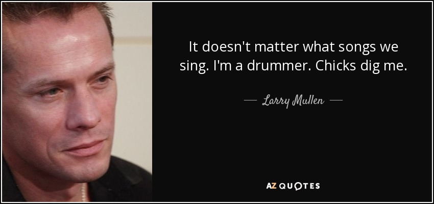 It doesn't matter what songs we sing. I'm a drummer. Chicks dig me. - Larry Mullen, Jr.
