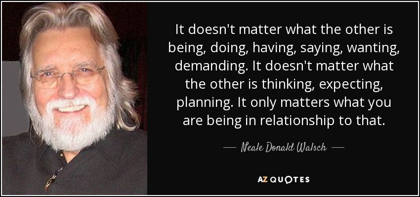 It doesn't matter what the other is being, doing, having, saying, wanting, demanding. It doesn't matter what the other is thinking, expecting, planning. It only matters what you are being in relationship to that. - Neale Donald Walsch