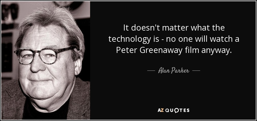 It doesn't matter what the technology is - no one will watch a Peter Greenaway film anyway. - Alan Parker