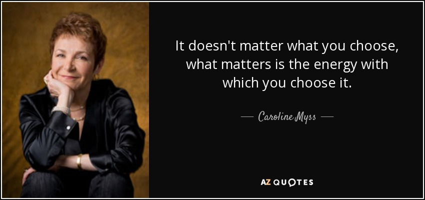 It doesn't matter what you choose, what matters is the energy with which you choose it. - Caroline Myss