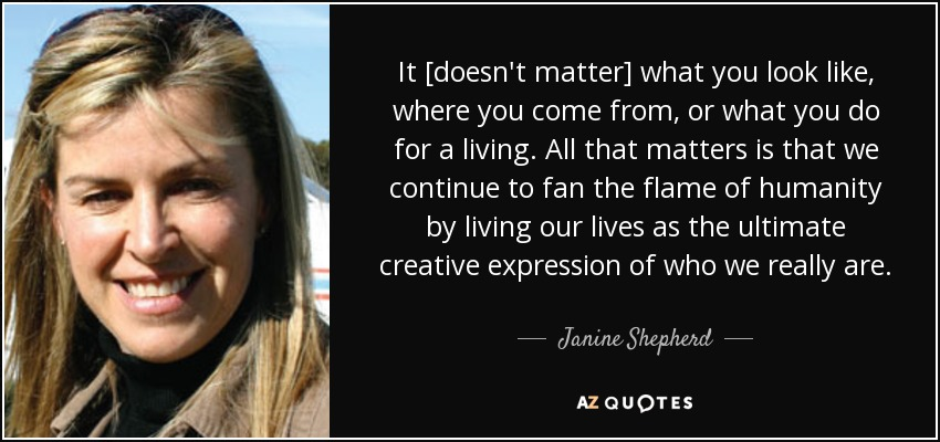 It [doesn't matter] what you look like, where you come from, or what you do for a living. All that matters is that we continue to fan the flame of humanity by living our lives as the ultimate creative expression of who we really are. - Janine Shepherd