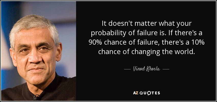 It doesn't matter what your probability of failure is. If there's a 90% chance of failure, there's a 10% chance of changing the world. - Vinod Khosla