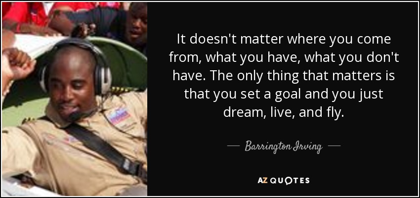 It doesn't matter where you come from, what you have, what you don't have. The only thing that matters is that you set a goal and you just dream, live, and fly. - Barrington Irving