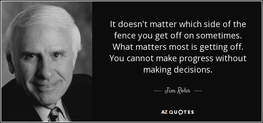 It doesn't matter which side of the fence you get off on sometimes. What matters most is getting off. You cannot make progress without making decisions. - Jim Rohn