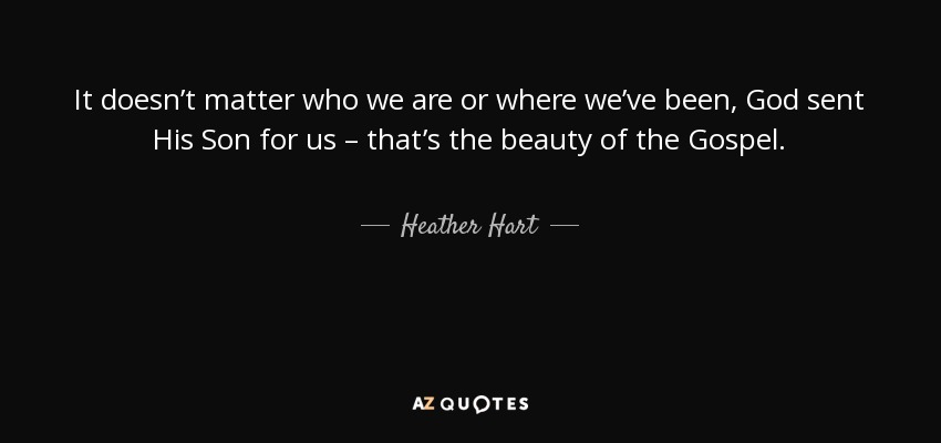 It doesn't matter who we are or where we've been, God sent His Son for us – that's the beauty of the Gospel. - Heather Hart