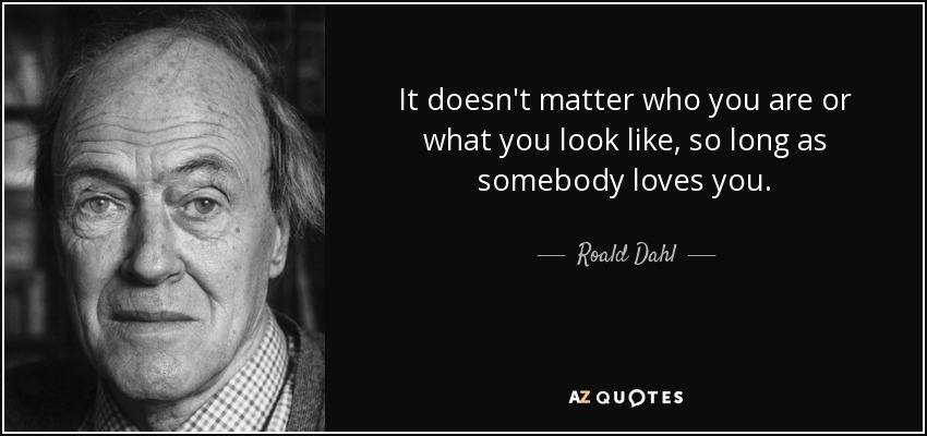 It doesn't matter who you are or what you look like, so long as somebody loves you. - Roald Dahl