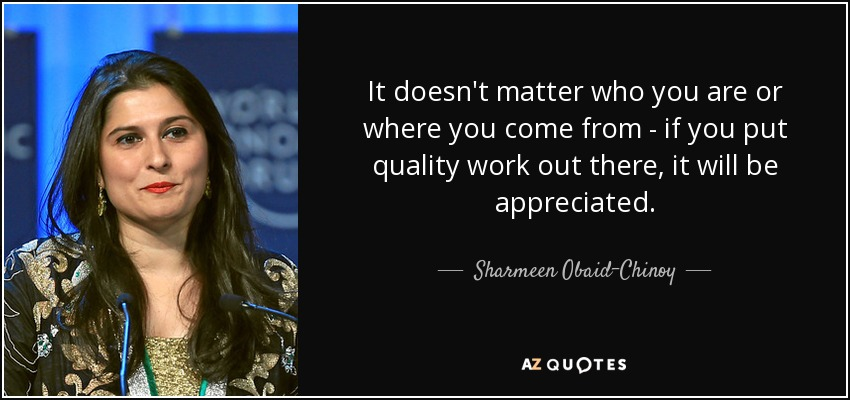 It doesn't matter who you are or where you come from - if you put quality work out there, it will be appreciated. - Sharmeen Obaid-Chinoy