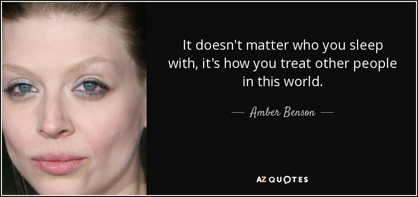 It doesn't matter who you sleep with, it's how you treat other people in this world. - Amber Benson