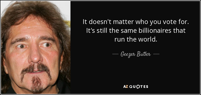 It doesn't matter who you vote for. It's still the same billionaires that run the world. - Geezer Butler
