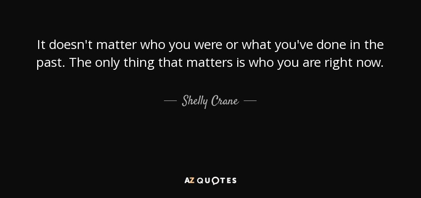 It doesn't matter who you were or what you've done in the past. The only thing that matters is who you are right now. - Shelly Crane