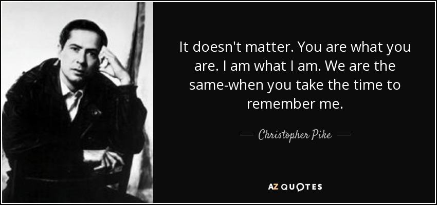 It doesn't matter. You are what you are. I am what I am. We are the same-when you take the time to remember me. - Christopher Pike