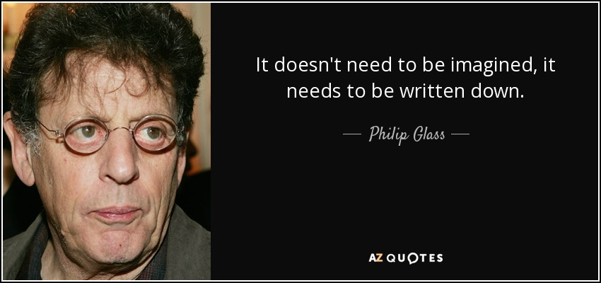It doesn't need to be imagined, it needs to be written down. - Philip Glass