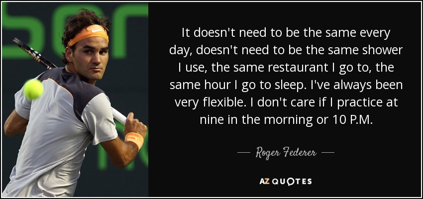 It doesn't need to be the same every day, doesn't need to be the same shower I use, the same restaurant I go to, the same hour I go to sleep. I've always been very flexible. I don't care if I practice at nine in the morning or 10 P.M. - Roger Federer