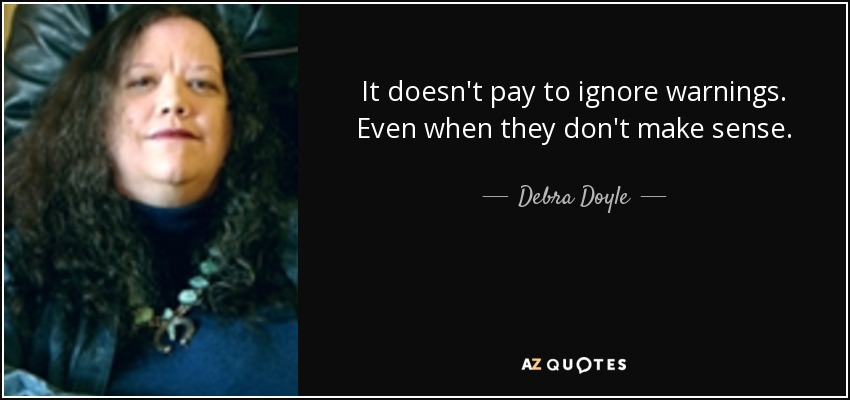 It doesn't pay to ignore warnings. Even when they don't make sense. - Debra Doyle