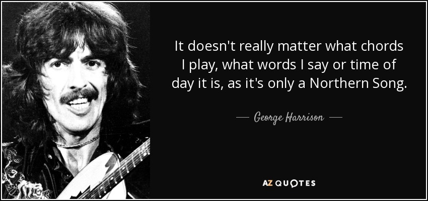 It doesn't really matter what chords I play, what words I say or time of day it is, as it's only a Northern Song. - George Harrison