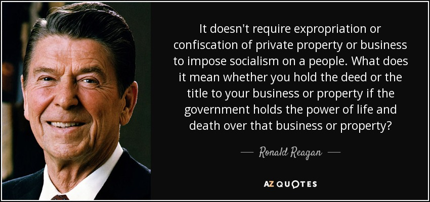 It doesn't require expropriation or confiscation of private property or business to impose socialism on a people. What does it mean whether you hold the deed or the title to your business or property if the government holds the power of life and death over that business or property? - Ronald Reagan