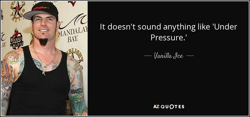 It doesn't sound anything like 'Under Pressure.' - Vanilla Ice