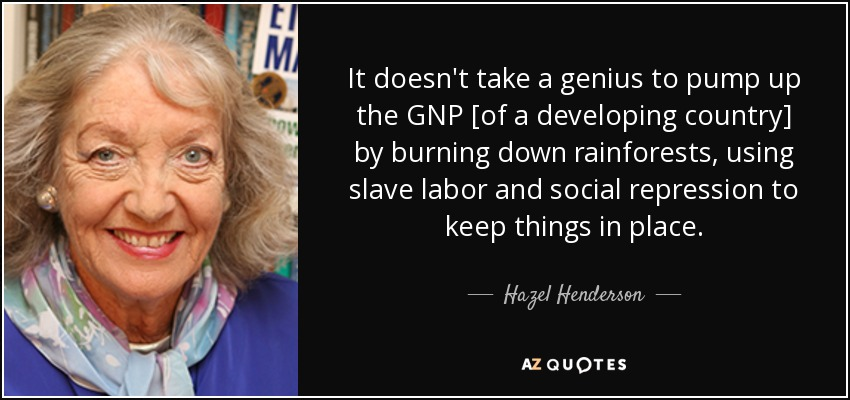 It doesn't take a genius to pump up the GNP [of a developing country] by burning down rainforests, using slave labor and social repression to keep things in place. - Hazel Henderson
