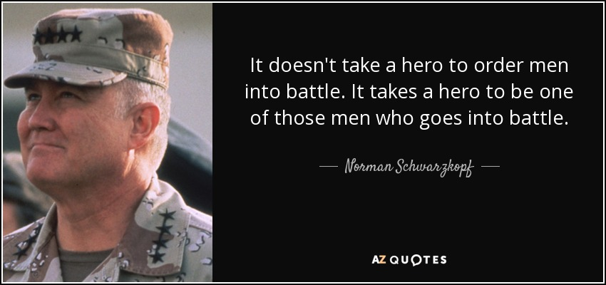 It doesn't take a hero to order men into battle. It takes a hero to be one of those men who goes into battle. - Norman Schwarzkopf