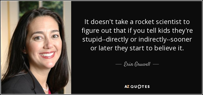 It doesn't take a rocket scientist to figure out that if you tell kids they're stupid--directly or indirectly--sooner or later they start to believe it. - Erin Gruwell