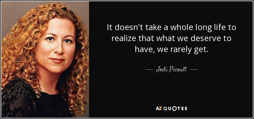It doesn't take a whole long life to realize that what we deserve to have, we rarely get. - Jodi Picoult