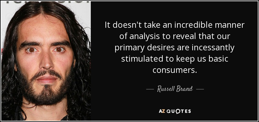 It doesn't take an incredible manner of analysis to reveal that our primary desires are incessantly stimulated to keep us basic consumers. - Russell Brand