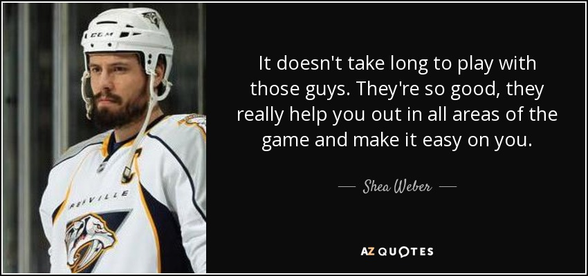 It doesn't take long to play with those guys. They're so good, they really help you out in all areas of the game and make it easy on you. - Shea Weber