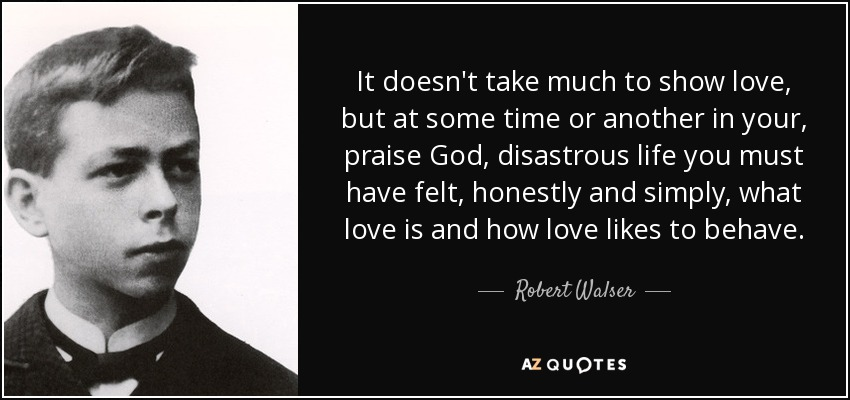It doesn't take much to show love, but at some time or another in your, praise God, disastrous life you must have felt, honestly and simply, what love is and how love likes to behave. - Robert Walser