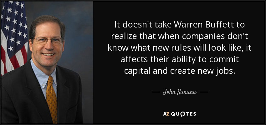 It doesn't take Warren Buffett to realize that when companies don't know what new rules will look like, it affects their ability to commit capital and create new jobs. - John Sununu