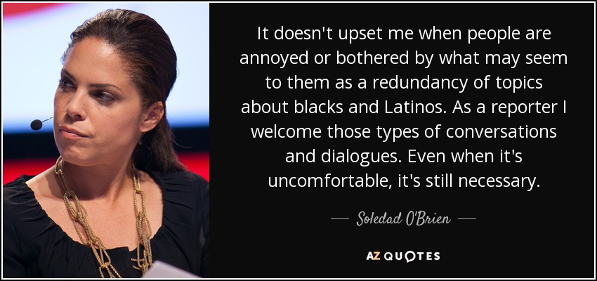 It doesn't upset me when people are annoyed or bothered by what may seem to them as a redundancy of topics about blacks and Latinos. As a reporter I welcome those types of conversations and dialogues. Even when it's uncomfortable, it's still necessary. - Soledad O'Brien