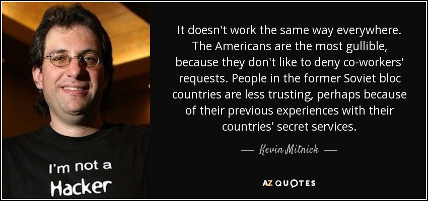 It doesn't work the same way everywhere. The Americans are the most gullible, because they don't like to deny co-workers' requests. People in the former Soviet bloc countries are less trusting, perhaps because of their previous experiences with their countries' secret services. - Kevin Mitnick